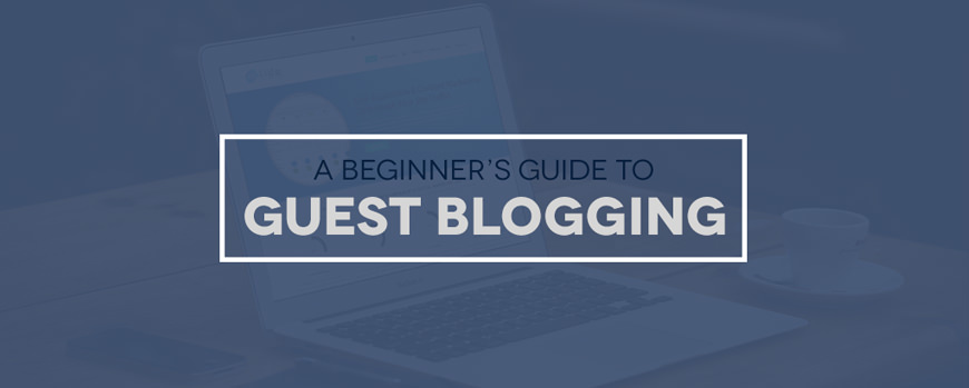 A Beginner's Guide To Guest Blogging