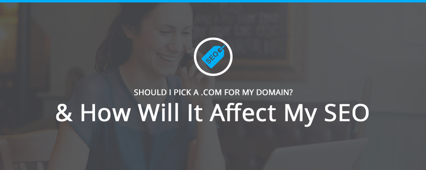 Should I Pick a .com and how will it affect my SEO?